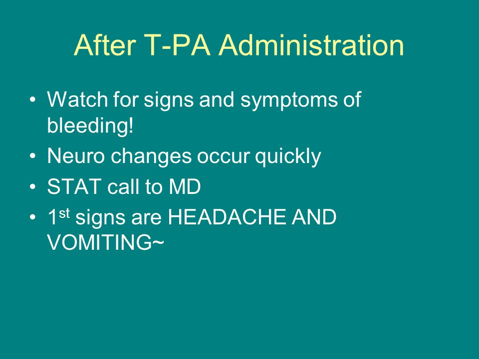 After T-PA Administration Watch for signs and symptoms of bleeding! Neuro changes occur quickly STAT call to MD 1 st signs are HEADACHE AND VOMITING~