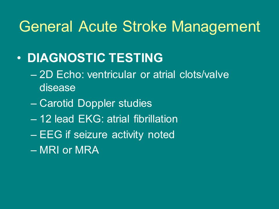 General Acute Stroke Management DIAGNOSTIC TESTING –2D Echo: ventricular or atrial clots/valve disease –Carotid Doppler studies –12 lead EKG: atrial f
