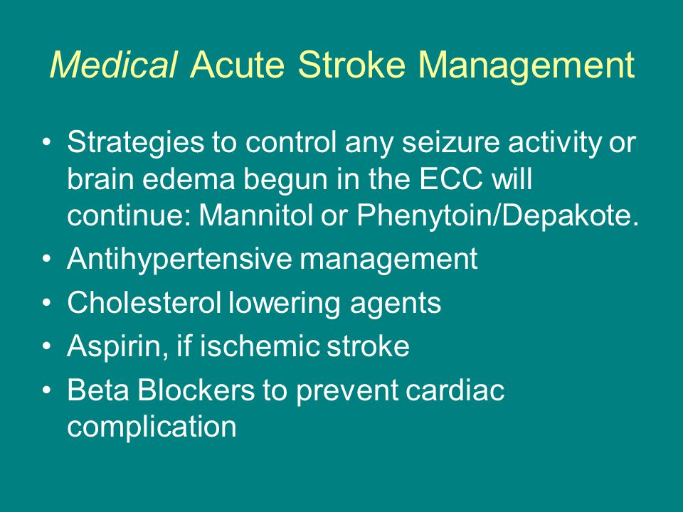 Medical Acute Stroke Management Strategies to control any seizure activity or brain edema begun in the ECC will continue: Mannitol or Phenytoin/Depakote.
