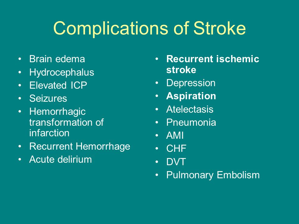Complications of Stroke Brain edema Hydrocephalus Elevated ICP Seizures Hemorrhagic transformation of infarction Recurrent Hemorrhage Acute delirium Recurrent ischemic stroke Depression Aspiration Atelectasis Pneumonia AMI CHF DVT Pulmonary Embolism