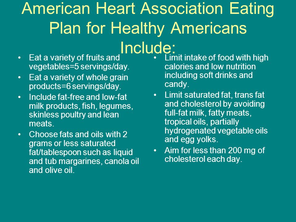 American Heart Association Eating Plan for Healthy Americans Include: Eat a variety of fruits and vegetables=5 servings/day.
