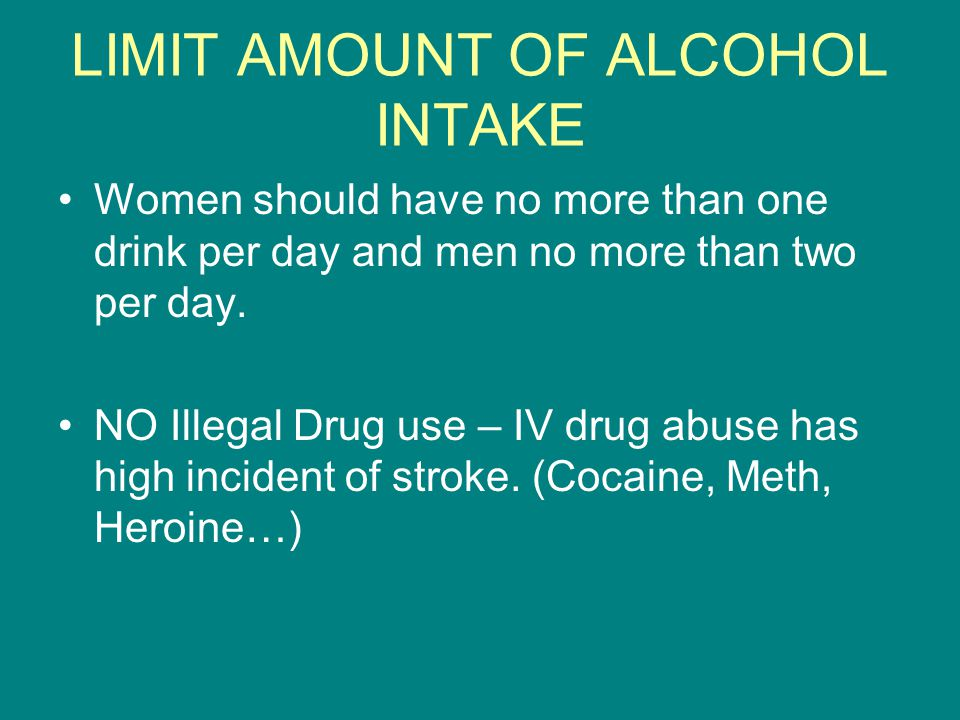 LIMIT AMOUNT OF ALCOHOL INTAKE Women should have no more than one drink per day and men no more than two per day. NO Illegal Drug use – IV drug abuse