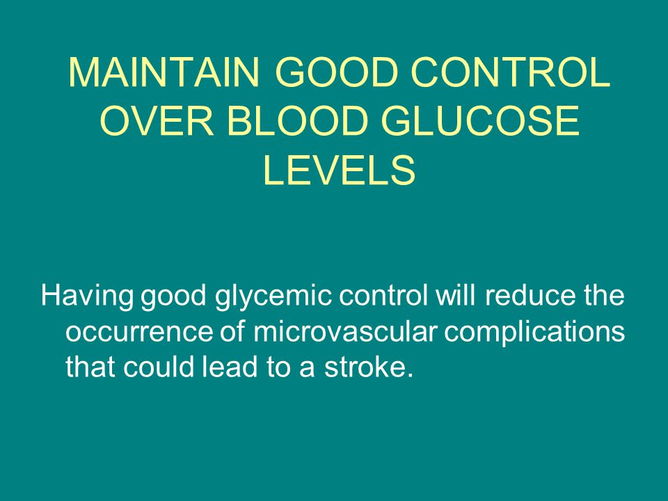 MAINTAIN GOOD CONTROL OVER BLOOD GLUCOSE LEVELS Having good glycemic control will reduce the occurrence of microvascular complications that could lead to a stroke.
