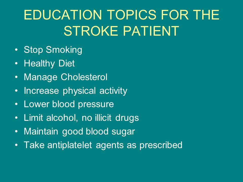 EDUCATION TOPICS FOR THE STROKE PATIENT Stop Smoking Healthy Diet Manage Cholesterol Increase physical activity Lower blood pressure Limit alcohol, no illicit drugs Maintain good blood sugar Take antiplatelet agents as prescribed