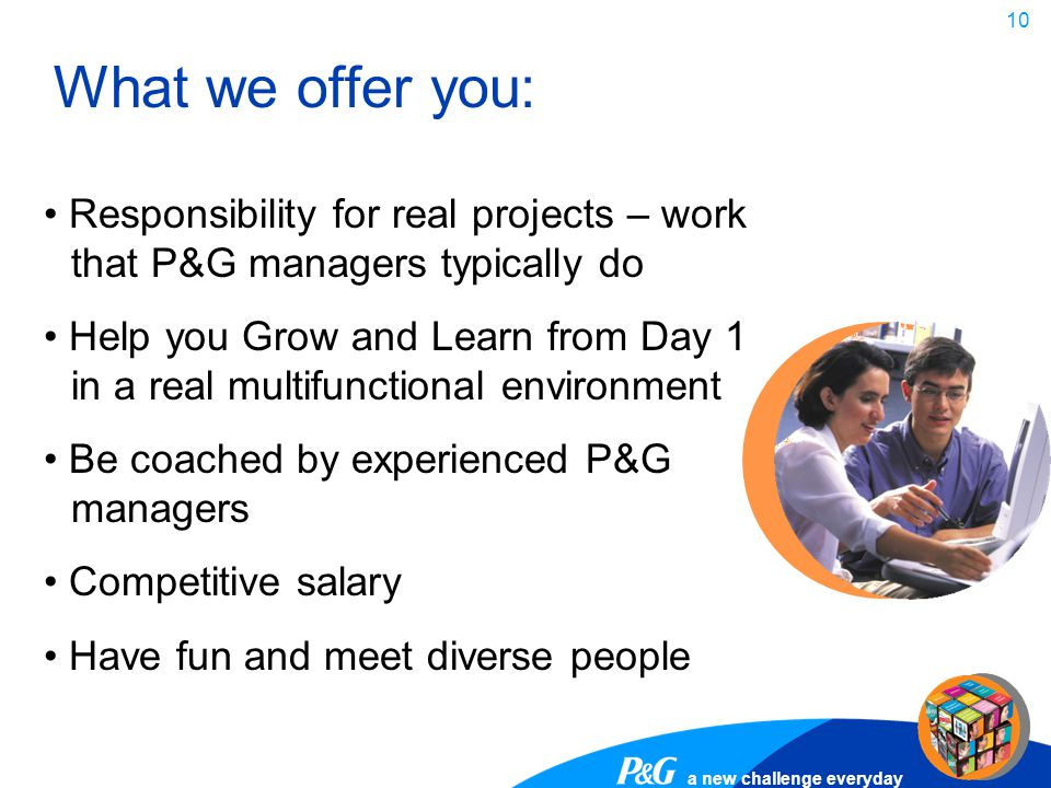 a new challenge everyday 10 Responsibility for real projects – work that P&G managers typically do Help you Grow and Learn from Day 1 in a real multif