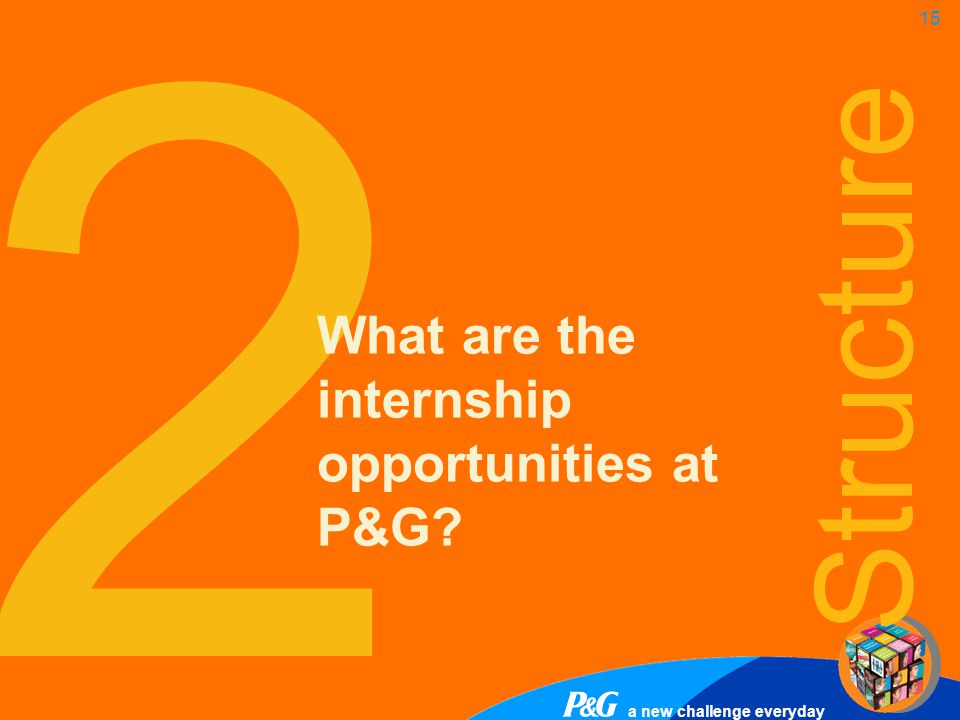 a new challenge everyday 15 2 What are the internship opportunities at P&G? Structure