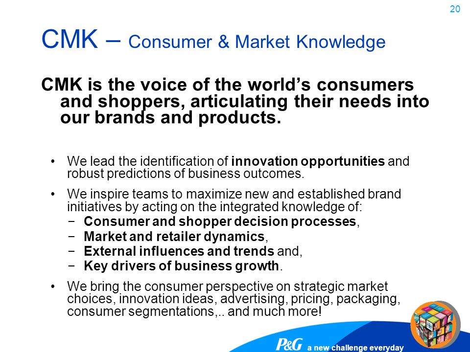 a new challenge everyday 20 CMK – Consumer & Market Knowledge CMK is the voice of the world's consumers and shoppers, articulating their needs into ou