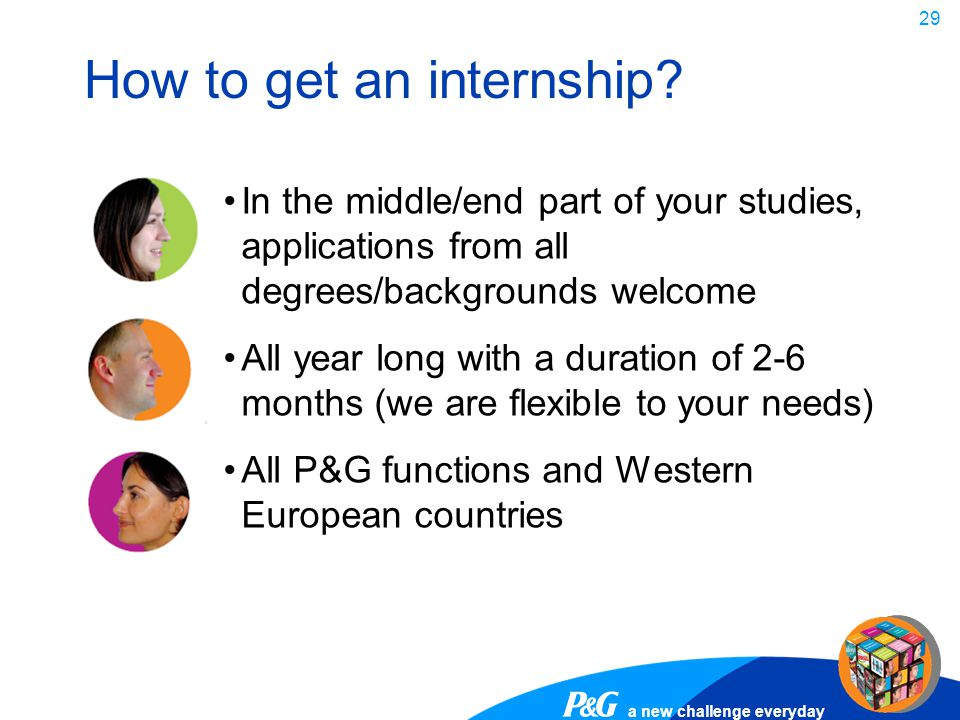 a new challenge everyday 29 How to get an internship? In the middle/end part of your studies, applications from all degrees/backgrounds welcome All ye