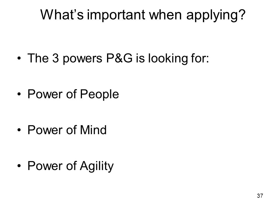 37 What's important when applying? The 3 powers P&G is looking for: Power of People Power of Mind Power of Agility