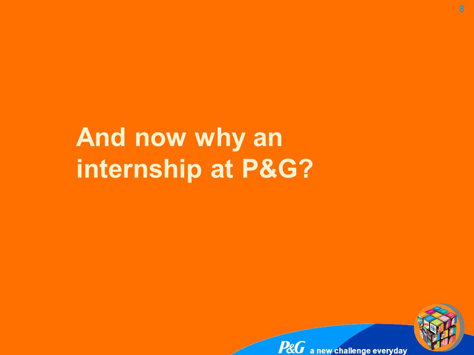 a new challenge everyday 9 Do you want … X X X The decision is up to you!..a P&G internship with regular feedback and the opportunity of having your career sorted before graduating?..taking over responsibility for your own projects from day 1 – with an intern compensation that reflects your importance for the P&G business?..being a full member of your team while working within an open- minded&international P&G culture?..another internship without long term perspective and any useful feedback on your performance?..mainly doing preliminary work for the rest of the team?..working in an environment where the intern's work in not truly valued?