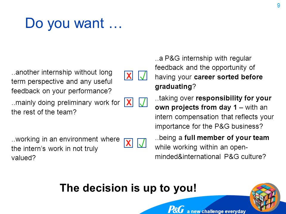 a new challenge everyday 9 Do you want … X X X The decision is up to you!..a P&G internship with regular feedback and the opportunity of having your c