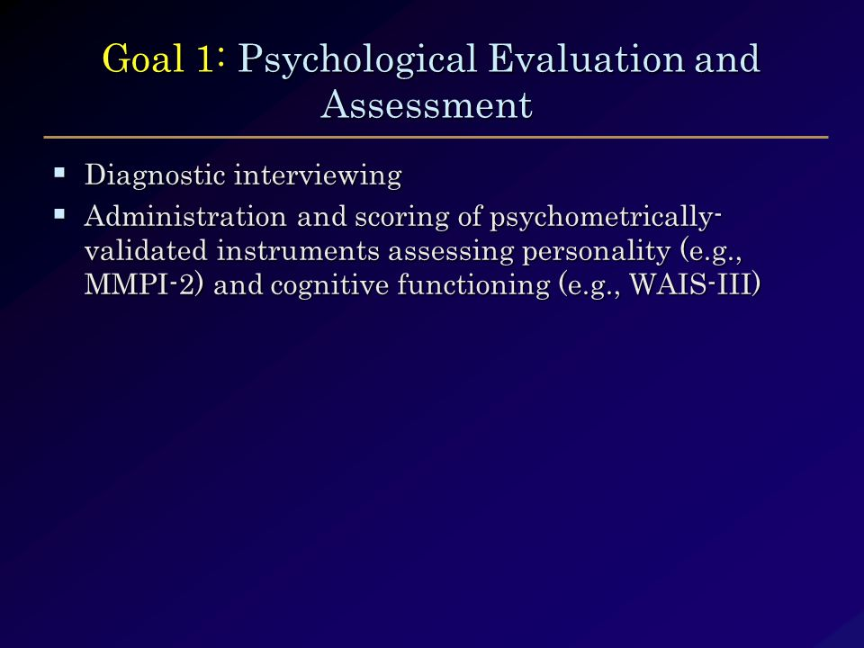 Goal 1: Psychological Evaluation and Assessment Goal 1: Psychological Evaluation and Assessment  Diagnostic interviewing  Administration and scoring of psychometrically- validated instruments assessing personality (e.g., MMPI-2) and cognitive functioning (e.g., WAIS-III)