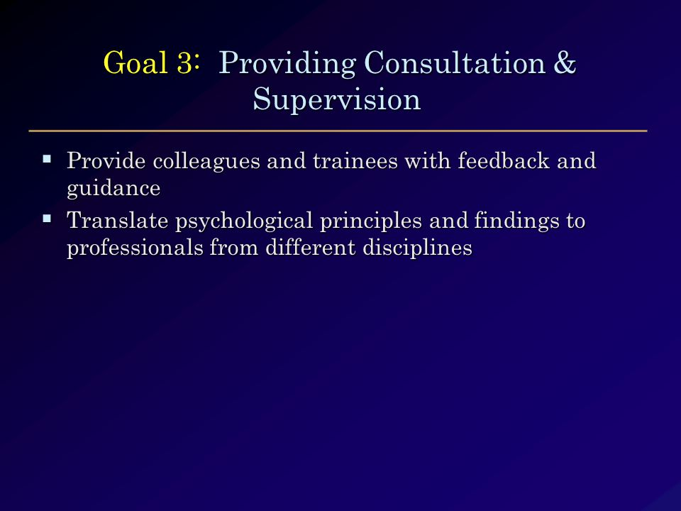 Goal 3: Providing Consultation & Supervision Goal 3: Providing Consultation & Supervision  Provide colleagues and trainees with feedback and guidance  Translate psychological principles and findings to professionals from different disciplines