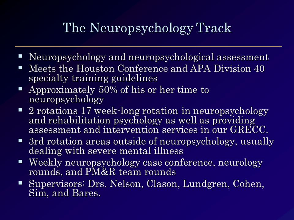 The Neuropsychology Track  Neuropsychology and neuropsychological assessment  Meets the Houston Conference and APA Division 40 specialty training guidelines  Approximately 50% of his or her time to neuropsychology  2 rotations 17 week-long rotation in neuropsychology and rehabilitation psychology as well as providing assessment and intervention services in our GRECC.