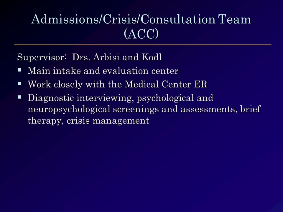 Admissions/Crisis/Consultation Team (ACC) Supervisor: Drs. Arbisi and Kodl  Main intake and evaluation center  Work closely with the Medical Center