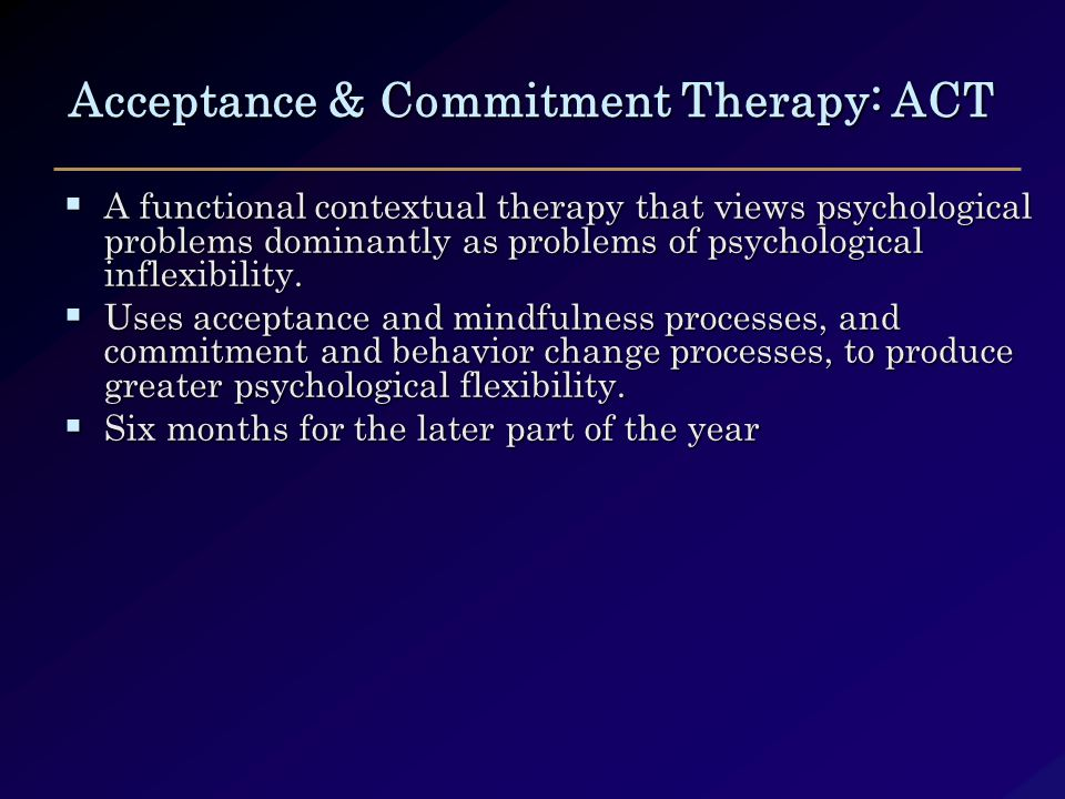Acceptance & Commitment Therapy: ACT  A functional contextual therapy that views psychological problems dominantly as problems of psychological inflexibility.