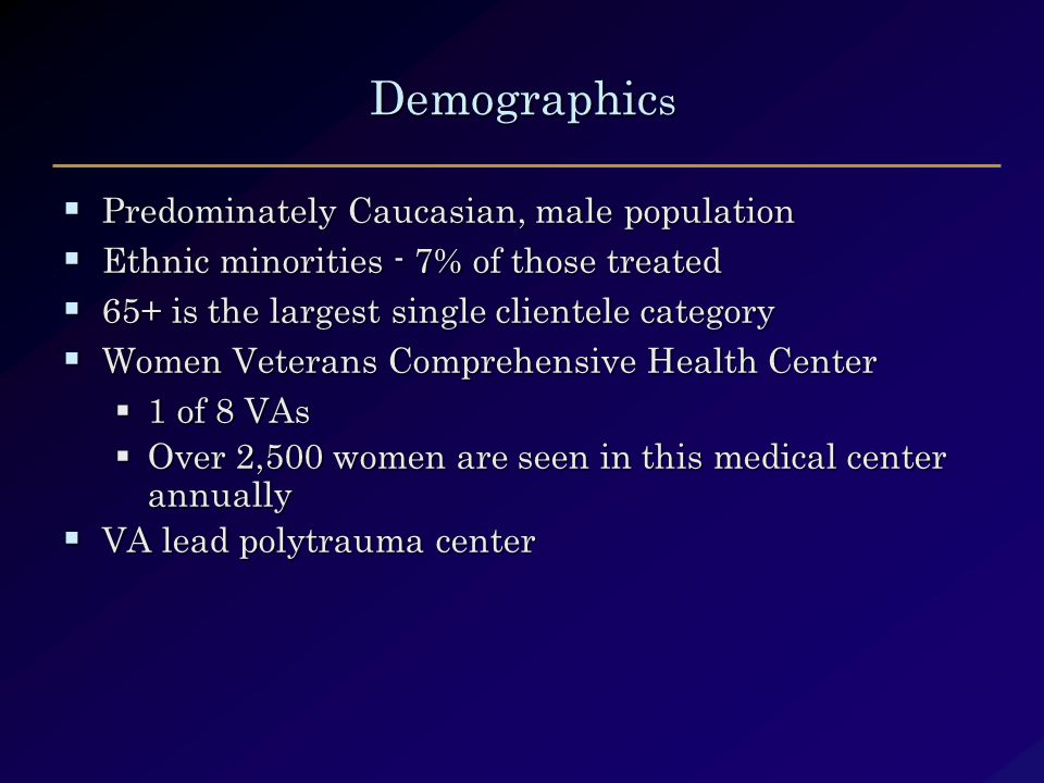 Demographic s  Predominately Caucasian, male population  Ethnic minorities - 7% of those treated  65+ is the largest single clientele category  Women Veterans Comprehensive Health Center  1 of 8 VAs  Over 2,500 women are seen in this medical center annually  VA lead polytrauma center