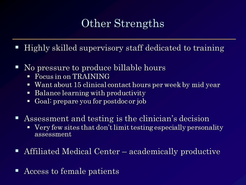Other Strengths  Highly skilled supervisory staff dedicated to training  No pressure to produce billable hours  Focus in on TRAINING  Want about 15 clinical contact hours per week by mid year  Balance learning with productivity  Goal: prepare you for postdoc or job  Assessment and testing is the clinician's decision  Very few sites that don't limit testing especially personality assessment  Affiliated Medical Center – academically productive  Access to female patients