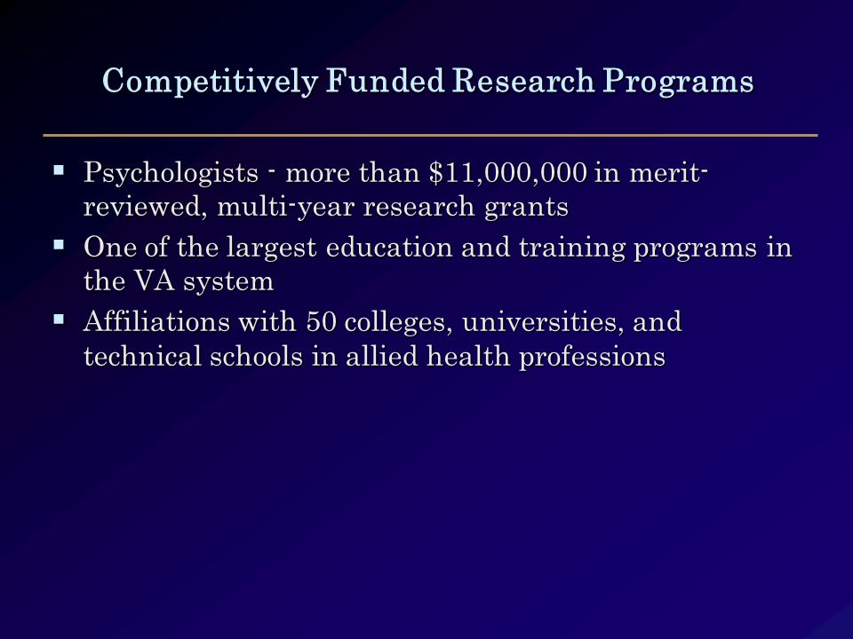 Competitively Funded Research Programs  Psychologists - more than $11,000,000 in merit- reviewed, multi-year research grants  One of the largest education and training programs in the VA system  Affiliations with 50 colleges, universities, and technical schools in allied health professions