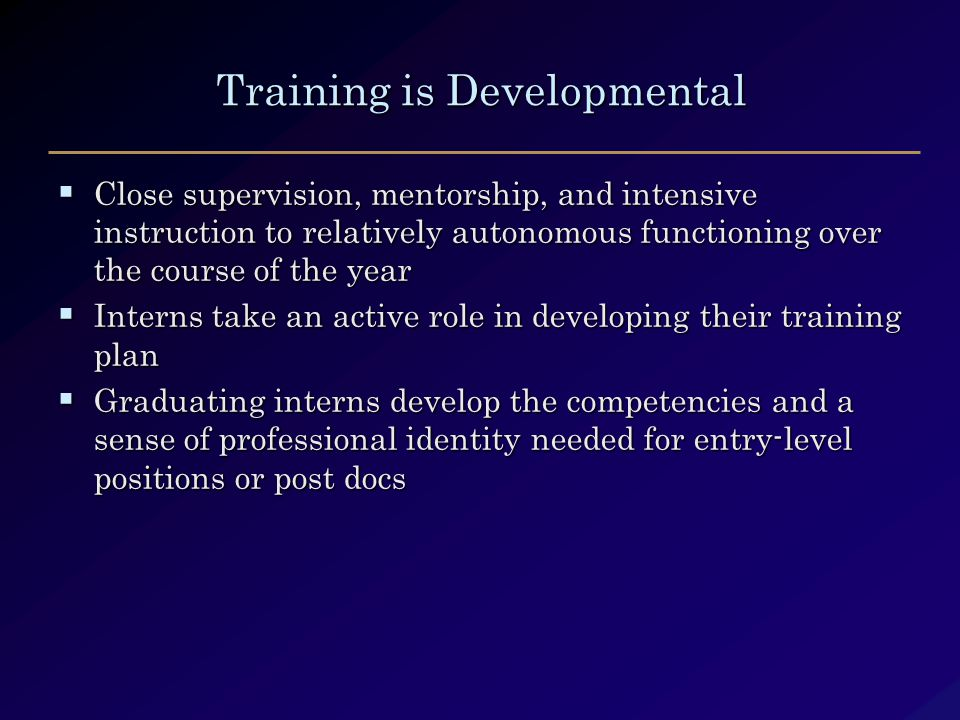 Training is Developmental  Close supervision, mentorship, and intensive instruction to relatively autonomous functioning over the course of the year  Interns take an active role in developing their training plan  Graduating interns develop the competencies and a sense of professional identity needed for entry-level positions or post docs