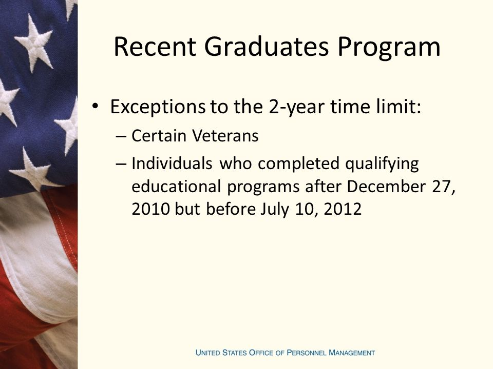 Recent Graduates Program Exceptions to the 2-year time limit: – Certain Veterans – Individuals who completed qualifying educational programs after December 27, 2010 but before July 10, 2012