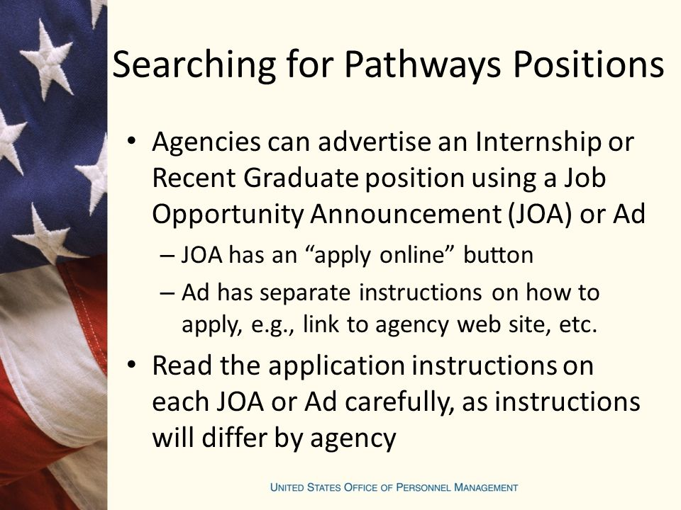 Searching for Pathways Positions Agencies can advertise an Internship or Recent Graduate position using a Job Opportunity Announcement (JOA) or Ad – JOA has an apply online button – Ad has separate instructions on how to apply, e.g., link to agency web site, etc.
