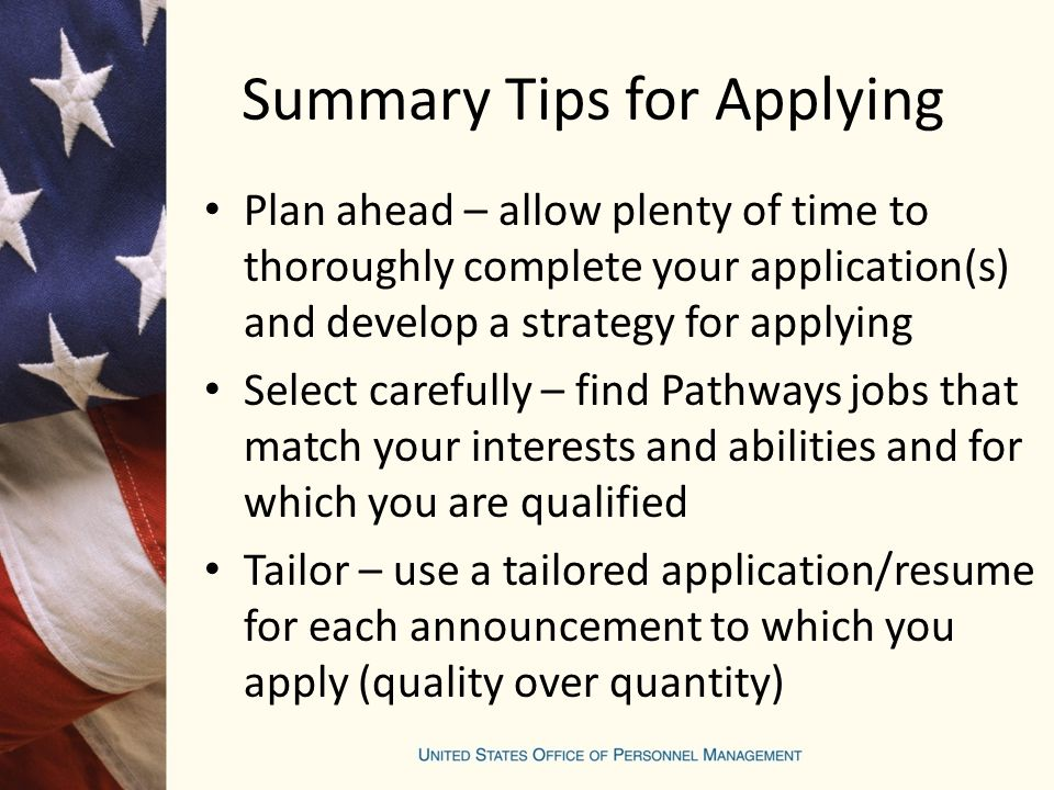 Summary Tips for Applying Plan ahead – allow plenty of time to thoroughly complete your application(s) and develop a strategy for applying Select carefully – find Pathways jobs that match your interests and abilities and for which you are qualified Tailor – use a tailored application/resume for each announcement to which you apply (quality over quantity)