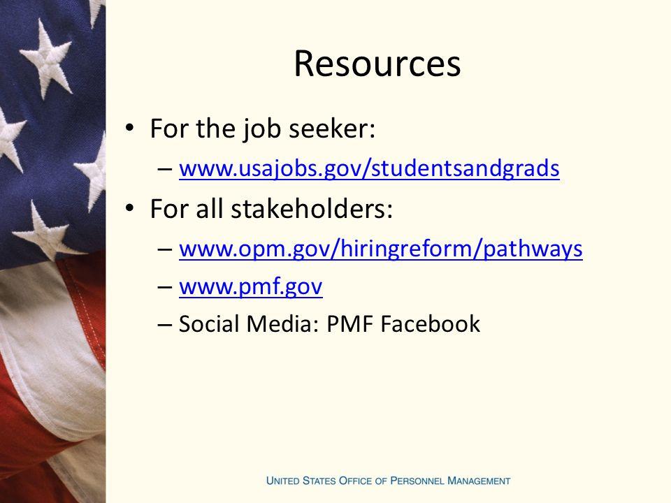 Resources For the job seeker: – www.usajobs.gov/studentsandgrads www.usajobs.gov/studentsandgrads For all stakeholders: – www.opm.gov/hiringreform/pathways www.opm.gov/hiringreform/pathways – www.pmf.gov www.pmf.gov – Social Media: PMF Facebook