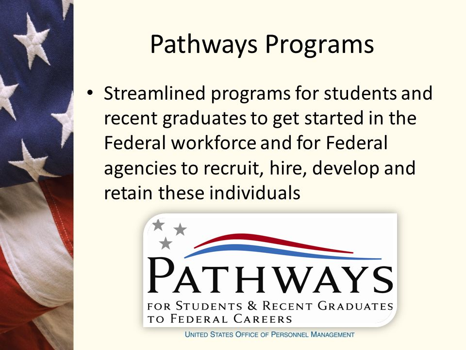 Pathways Programs Streamlined programs for students and recent graduates to get started in the Federal workforce and for Federal agencies to recruit, hire, develop and retain these individuals