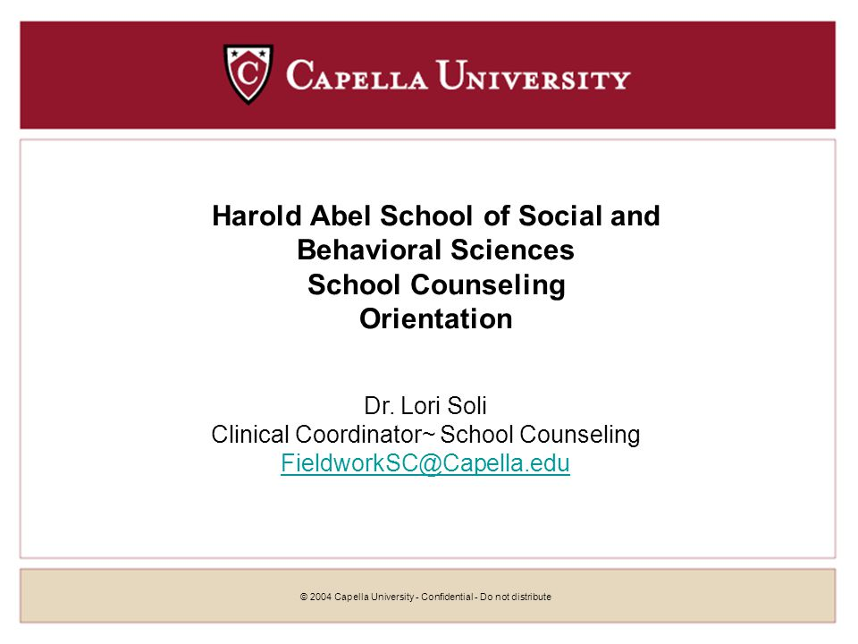 © 2004 Capella University - Confidential - Do not distribute Harold Abel School of Social and Behavioral Sciences School Counseling Orientation Dr.