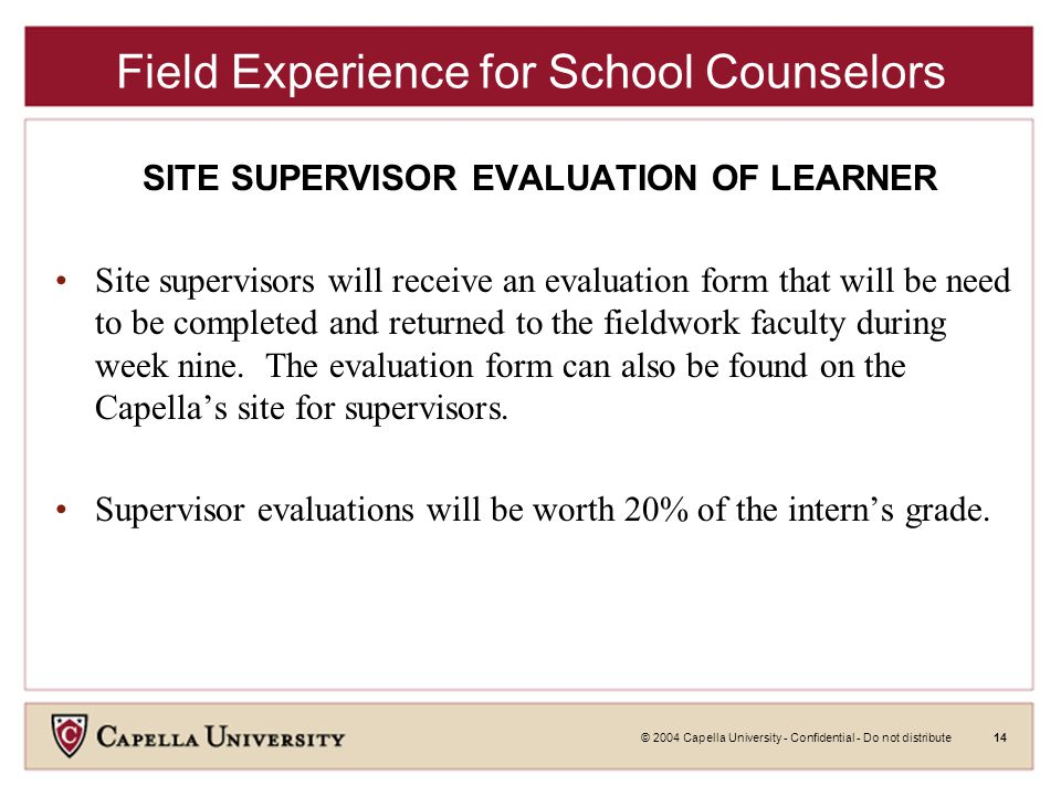 © 2004 Capella University - Confidential - Do not distribute14 Field Experience for School Counselors SITE SUPERVISOR EVALUATION OF LEARNER Site supervisors will receive an evaluation form that will be need to be completed and returned to the fieldwork faculty during week nine.