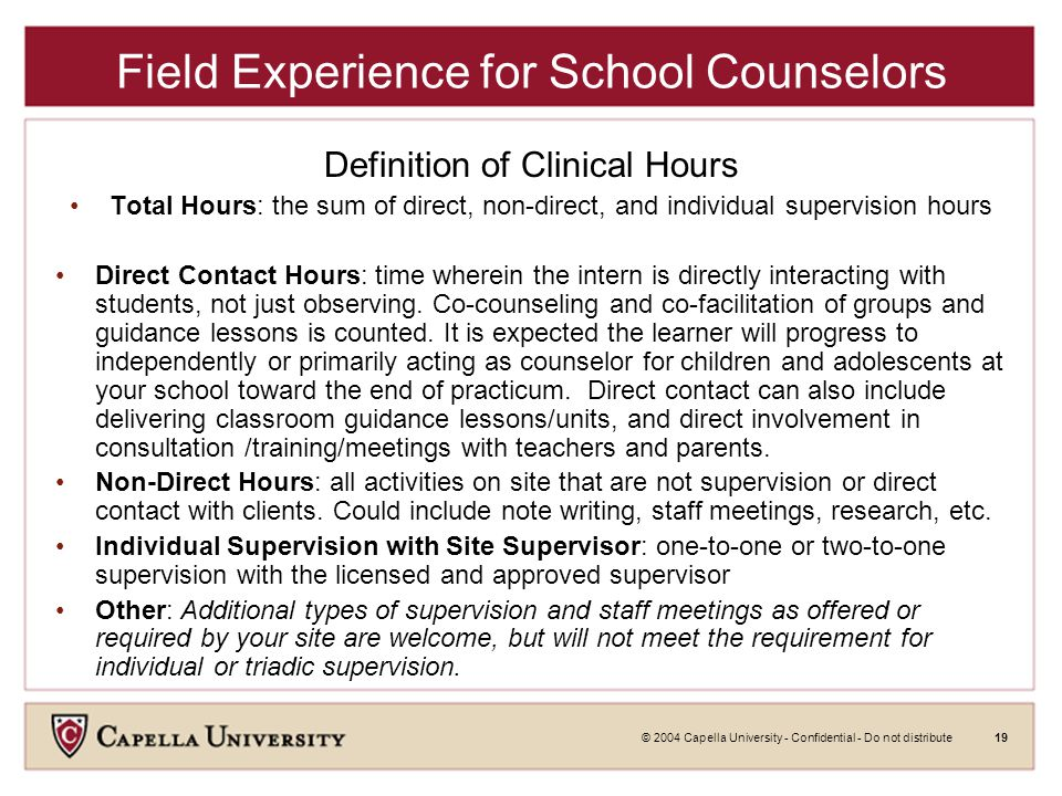 © 2004 Capella University - Confidential - Do not distribute19 Field Experience for School Counselors Definition of Clinical Hours Total Hours: the sum of direct, non-direct, and individual supervision hours Direct Contact Hours: time wherein the intern is directly interacting with students, not just observing.