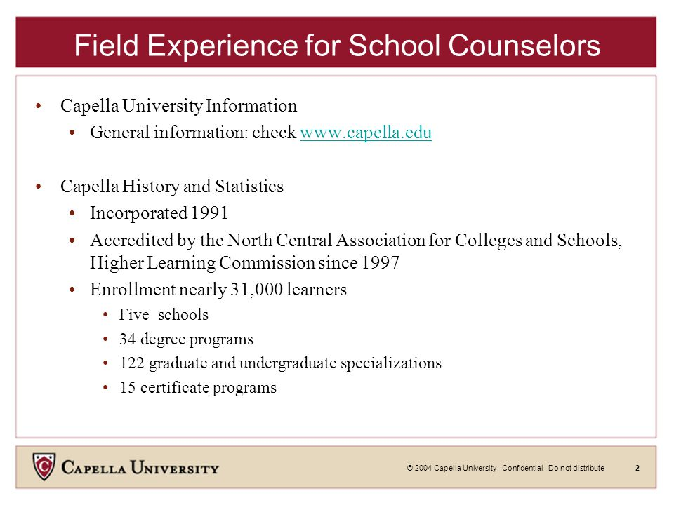© 2004 Capella University - Confidential - Do not distribute2 Field Experience for School Counselors Capella University Information General information: check www.capella.eduwww.capella.edu Capella History and Statistics Incorporated 1991 Accredited by the North Central Association for Colleges and Schools, Higher Learning Commission since 1997 Enrollment nearly 31,000 learners Five schools 34 degree programs 122 graduate and undergraduate specializations 15 certificate programs