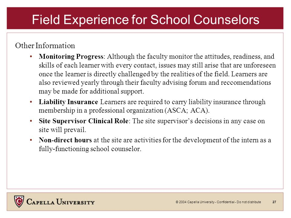 © 2004 Capella University - Confidential - Do not distribute27 Field Experience for School Counselors Other Information Monitoring Progress: Although the faculty monitor the attitudes, readiness, and skills of each learner with every contact, issues may still arise that are unforeseen once the learner is directly challenged by the realities of the field.