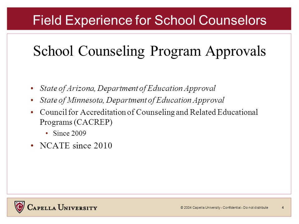 © 2004 Capella University - Confidential - Do not distribute4 Field Experience for School Counselors School Counseling Program Approvals State of Arizona, Department of Education Approval State of Minnesota, Department of Education Approval Council for Accreditation of Counseling and Related Educational Programs (CACREP) Since 2009 NCATE since 2010