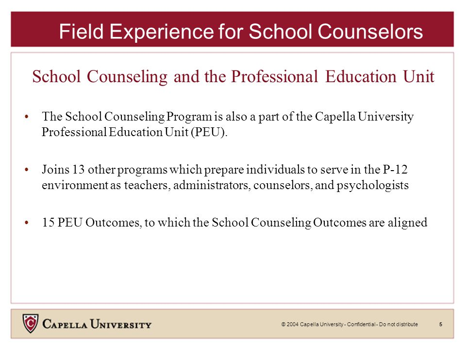 © 2004 Capella University - Confidential - Do not distribute5 School Counseling and the Professional Education Unit The School Counseling Program is also a part of the Capella University Professional Education Unit (PEU).