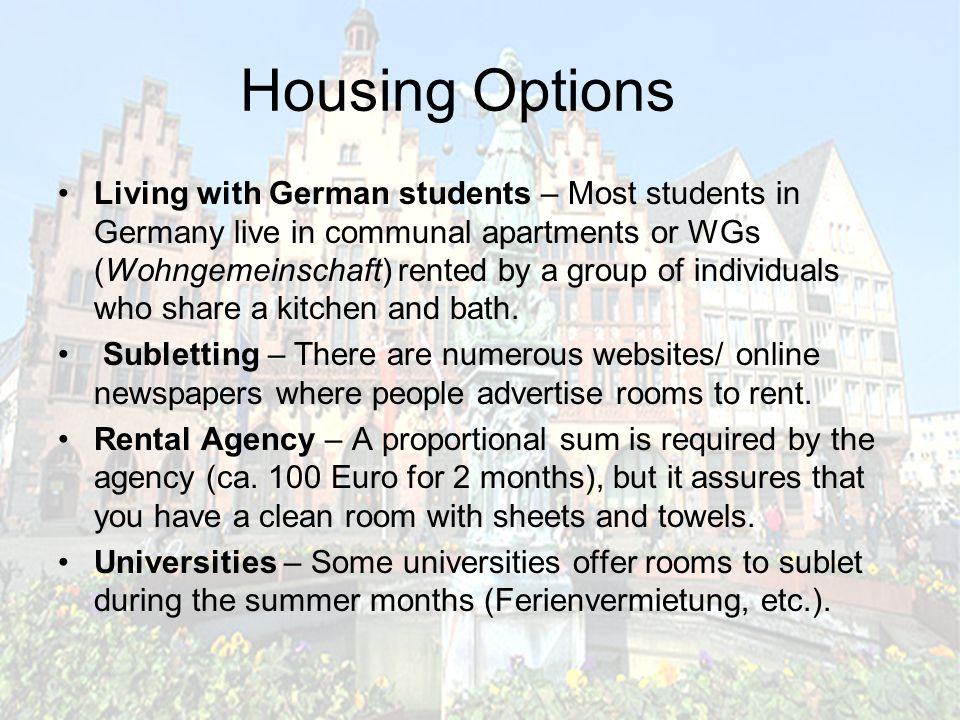 Housing Options Living with German students – Most students in Germany live in communal apartments or WGs (Wohngemeinschaft) rented by a group of individuals who share a kitchen and bath.