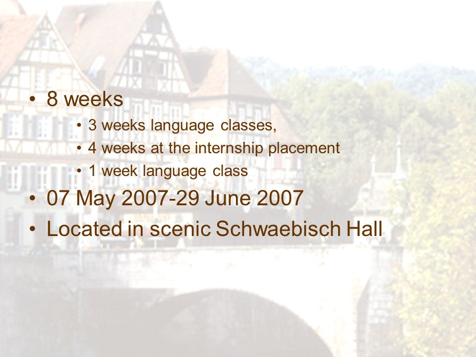 8 weeks 3 weeks language classes, 4 weeks at the internship placement 1 week language class 07 May 2007-29 June 2007 Located in scenic Schwaebisch Hall