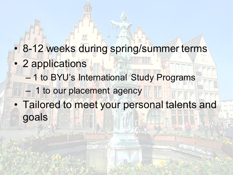 8-12 weeks during spring/summer terms 2 applications –1 to BYU's International Study Programs – 1 to our placement agency Tailored to meet your personal talents and goals
