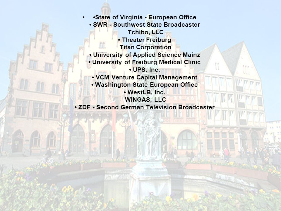 State of Virginia - European Office SWR - Southwest State Broadcaster Tchibo, LLC Theater Freiburg Titan Corporation University of Applied Science Mainz University of Freiburg Medical Clinic UPS, Inc.