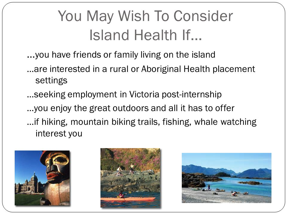 You May Wish To Consider Island Health If… … you have friends or family living on the island …are interested in a rural or Aboriginal Health placement settings …seeking employment in Victoria post-internship …you enjoy the great outdoors and all it has to offer …if hiking, mountain biking trails, fishing, whale watching interest you