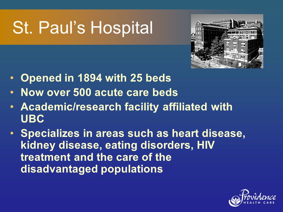 St. Paul's Hospital Opened in 1894 with 25 beds Now over 500 acute care beds Academic/research facility affiliated with UBC Specializes in areas such