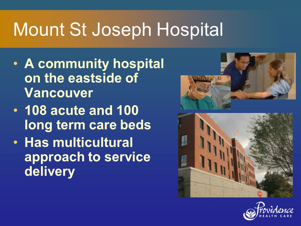 Mount St Joseph Hospital A community hospital on the eastside of Vancouver 108 acute and 100 long term care beds Has multicultural approach to service delivery
