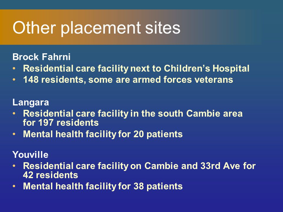 Other placement sites Brock Fahrni Residential care facility next to Children's Hospital 148 residents, some are armed forces veterans Langara Residential care facility in the south Cambie area for 197 residents Mental health facility for 20 patients Youville Residential care facility on Cambie and 33rd Ave for 42 residents Mental health facility for 38 patients