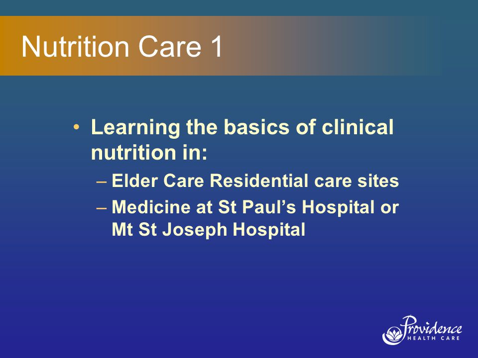 Nutrition Care 1 Learning the basics of clinical nutrition in: –Elder Care Residential care sites –Medicine at St Paul's Hospital or Mt St Joseph Hospital