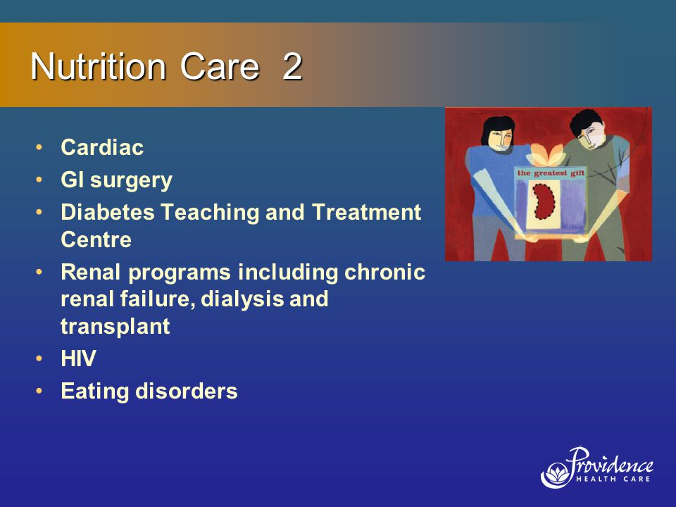 Nutrition Care 2 Cardiac GI surgery Diabetes Teaching and Treatment Centre Renal programs including chronic renal failure, dialysis and transplant HIV Eating disorders