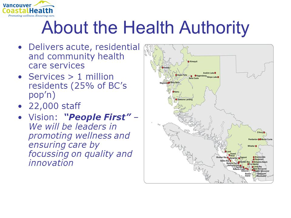 About the Health Authority Delivers acute, residential and community health care services Services > 1 million residents (25% of BC's pop'n) 22,000 staff Vision: People First – We will be leaders in promoting wellness and ensuring care by focussing on quality and innovation