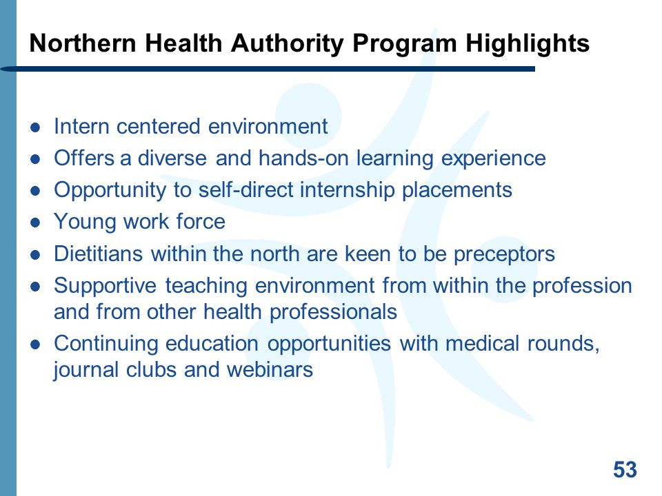 53 Northern Health Authority Program Highlights Intern centered environment Offers a diverse and hands-on learning experience Opportunity to self-direct internship placements Young work force Dietitians within the north are keen to be preceptors Supportive teaching environment from within the profession and from other health professionals Continuing education opportunities with medical rounds, journal clubs and webinars