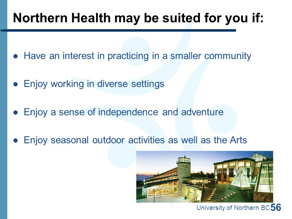 56 Northern Health may be suited for you if: Have an interest in practicing in a smaller community Enjoy working in diverse settings Enjoy a sense of independence and adventure Enjoy seasonal outdoor activities as well as the Arts University of Northern BC