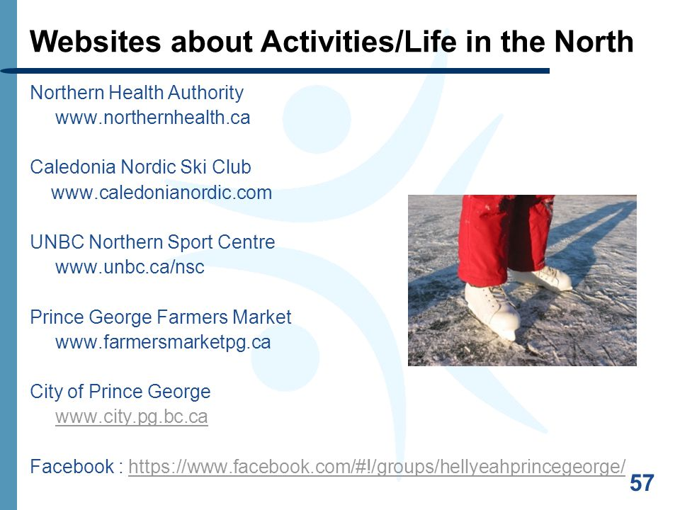 57 Websites about Activities/Life in the North Northern Health Authority www.northernhealth.ca Caledonia Nordic Ski Club www.caledonianordic.com UNBC Northern Sport Centre www.unbc.ca/nsc Prince George Farmers Market www.farmersmarketpg.ca City of Prince George www.city.pg.bc.ca Facebook : https://www.facebook.com/#!/groups/hellyeahprincegeorge/https://www.facebook.com/#!/groups/hellyeahprincegeorge/